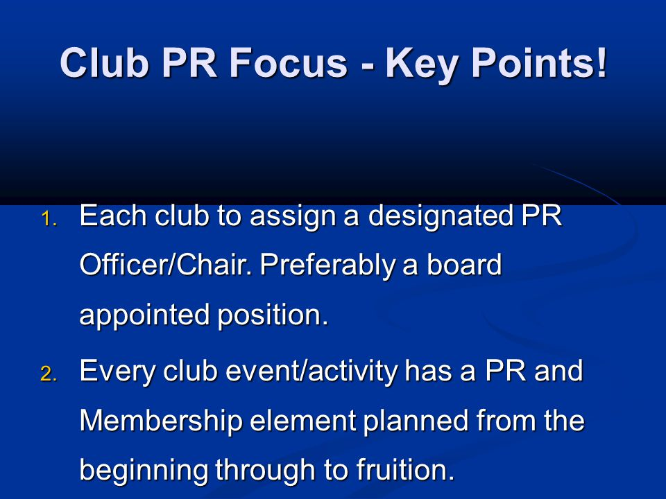 Club PR Focus - Key Points! 1. Each club to assign a designated PR Officer/Chair. Preferably a board appointed position. 2. Every club event/activity