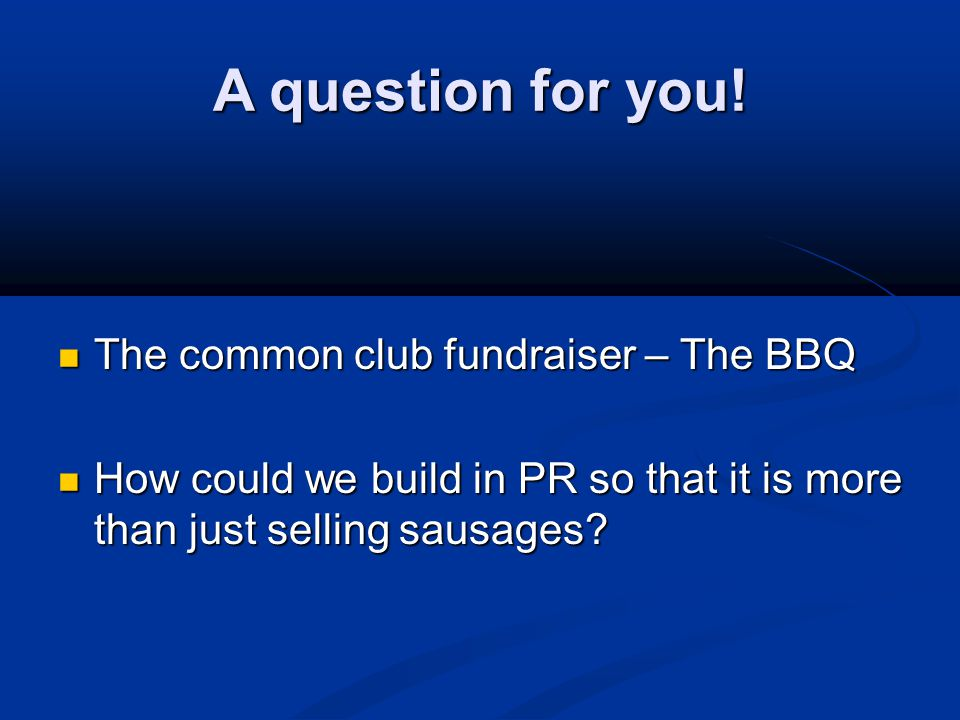 A question for you! The common club fundraiser – The BBQ The common club fundraiser – The BBQ How could we build in PR so that it is more than just se