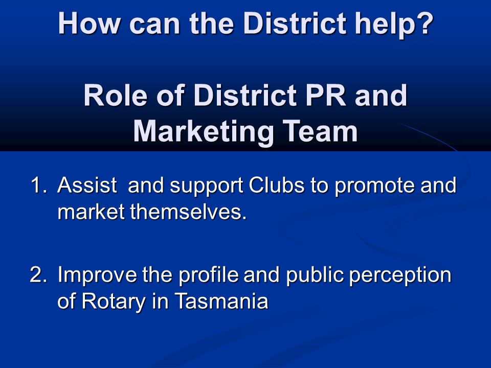 How can the District help? Role of District PR and Marketing Team 1.Assist and support Clubs to promote and market themselves. 2.Improve the profile a
