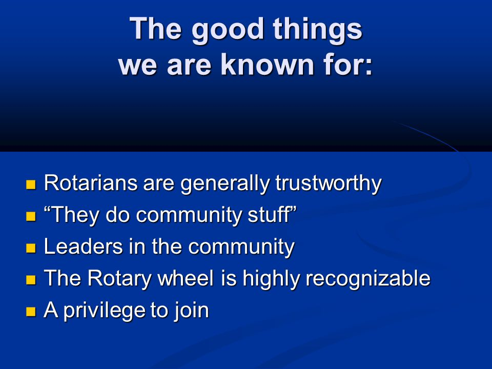 "The good things we are known for: Rotarians are generally trustworthy Rotarians are generally trustworthy ""They do community stuff"" ""They do community"