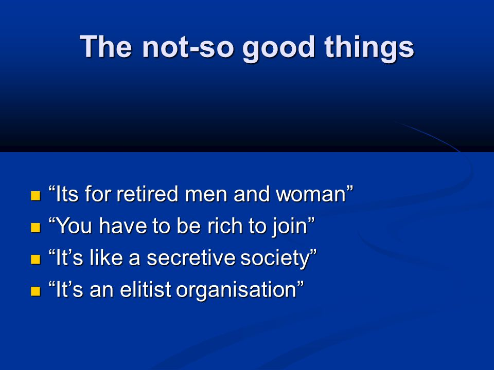 "The not-so good things ""Its for retired men and woman"" ""Its for retired men and woman"" ""You have to be rich to join"" ""You have to be rich to join"" ""It"