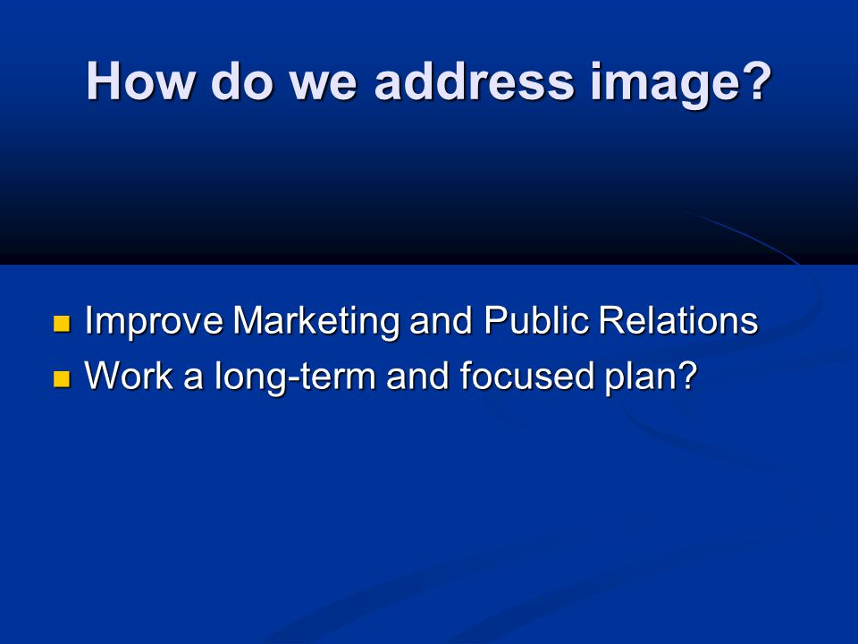 How do we address image? Improve Marketing and Public Relations Improve Marketing and Public Relations Work a long-term and focused plan? Work a long-