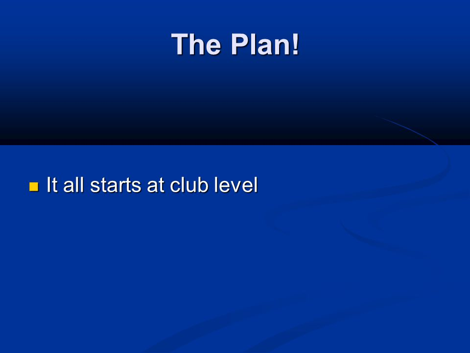 The Plan! It all starts at club level It all starts at club level