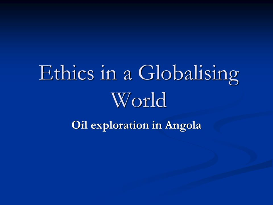 Ethics in a Globalising World Oil exploration in Angola