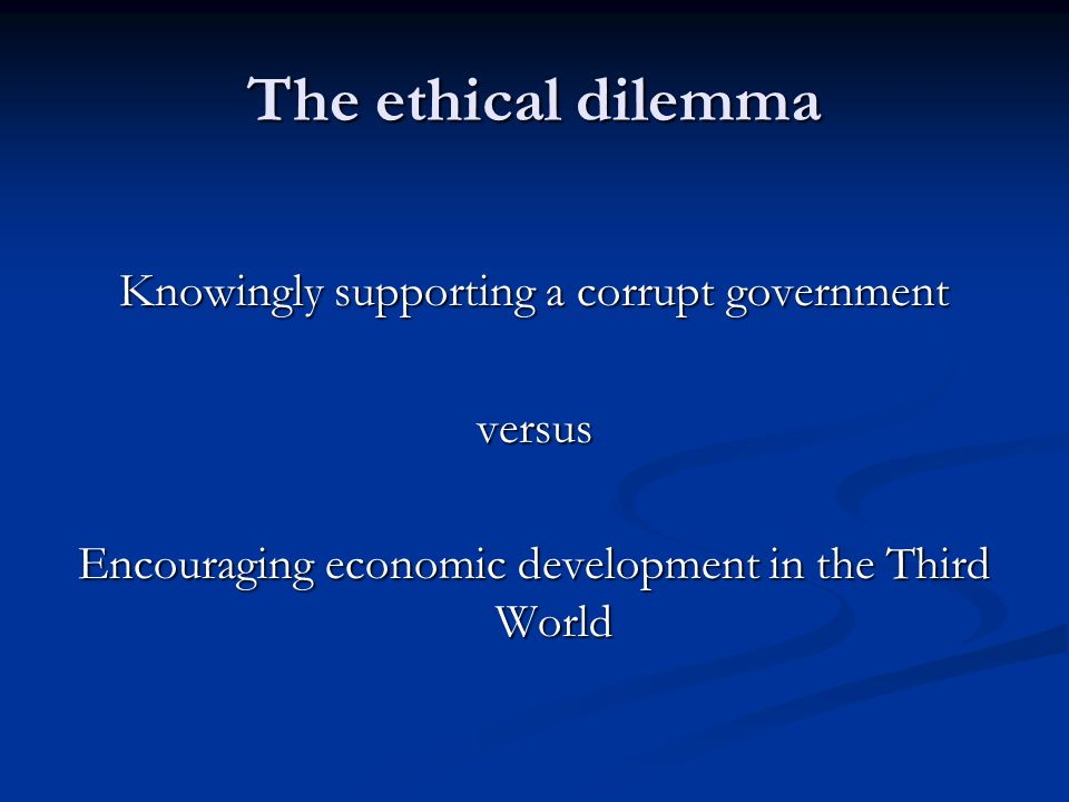 The ethical dilemma Knowingly supporting a corrupt government versus Encouraging economic development in the Third World