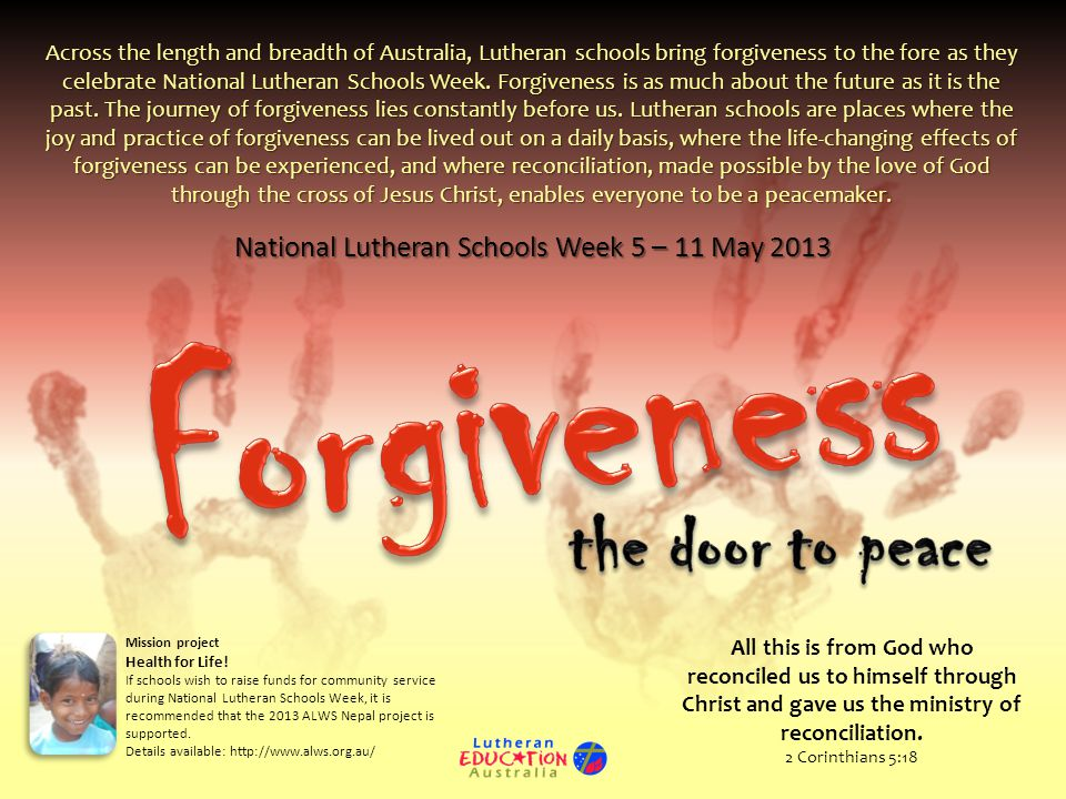 National Lutheran Schools Week 5 – 11 May 2013 Across the length and breadth of Australia, Lutheran schools bring forgiveness to the fore as they celebrate National Lutheran Schools Week.