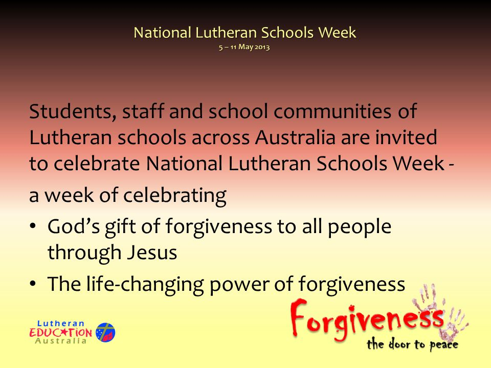 Students, staff and school communities of Lutheran schools across Australia are invited to celebrate National Lutheran Schools Week - a week of celebrating God's gift of forgiveness to all people through Jesus The life-changing power of forgiveness
