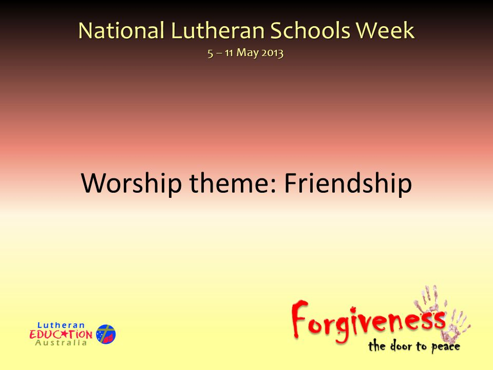 National Lutheran Schools Week 5 – 11 May 2013 Worship theme: Friendship