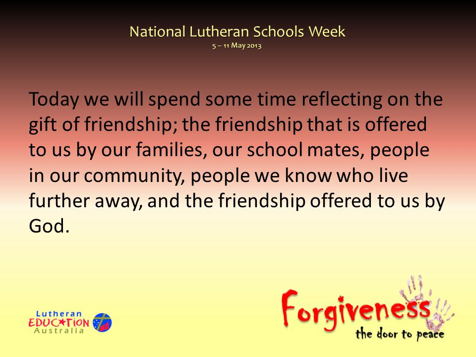 National Lutheran Schools Week 5 – 11 May 2013 Today we will spend some time reflecting on the gift of friendship; the friendship that is offered to us by our families, our school mates, people in our community, people we know who live further away, and the friendship offered to us by God.