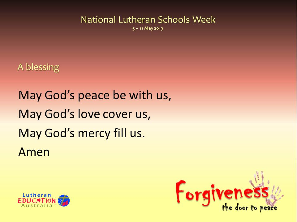 National Lutheran Schools Week 5 – 11 May 2013 May God's peace be with us, May God's love cover us, May God's mercy fill us. Amen A blessing
