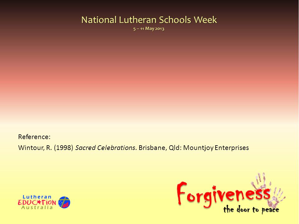 National Lutheran Schools Week 5 – 11 May 2013 Reference: Wintour, R. (1998) Sacred Celebrations. Brisbane, Qld: Mountjoy Enterprises