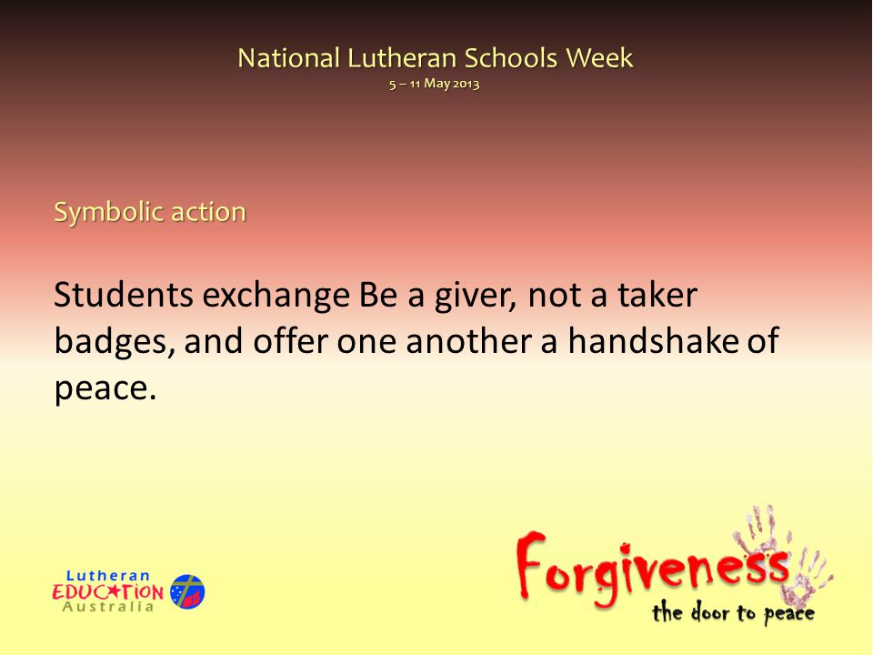 National Lutheran Schools Week 5 – 11 May 2013 Students exchange Be a giver, not a taker badges, and offer one another a handshake of peace. Symbolic