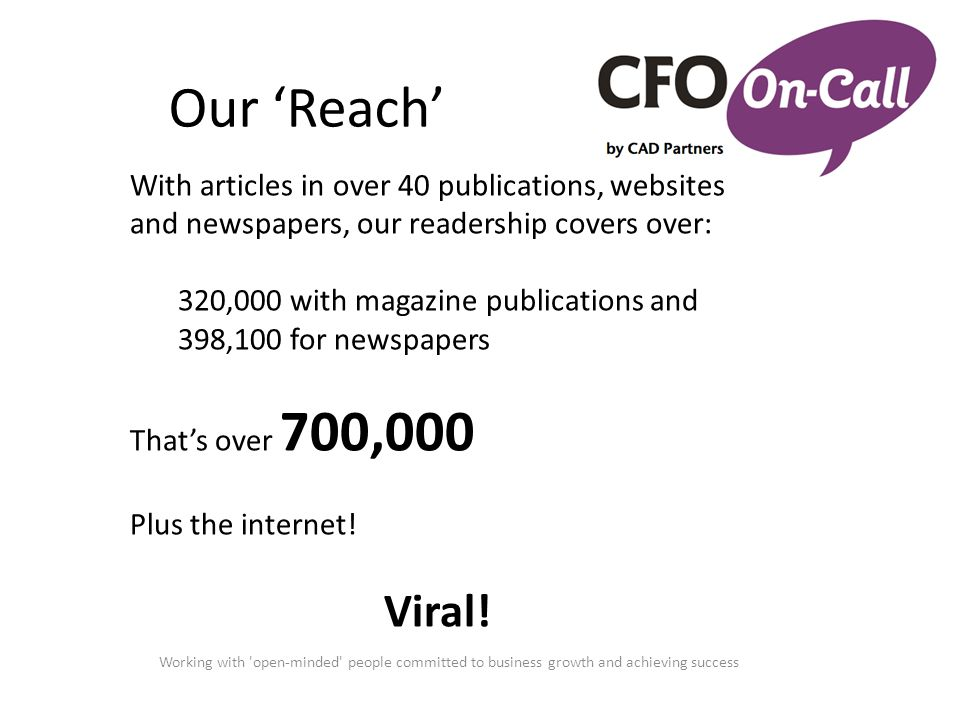 Our 'Reach' Working with 'open-minded' people committed to business growth and achieving success With articles in over 40 publications, websites and n