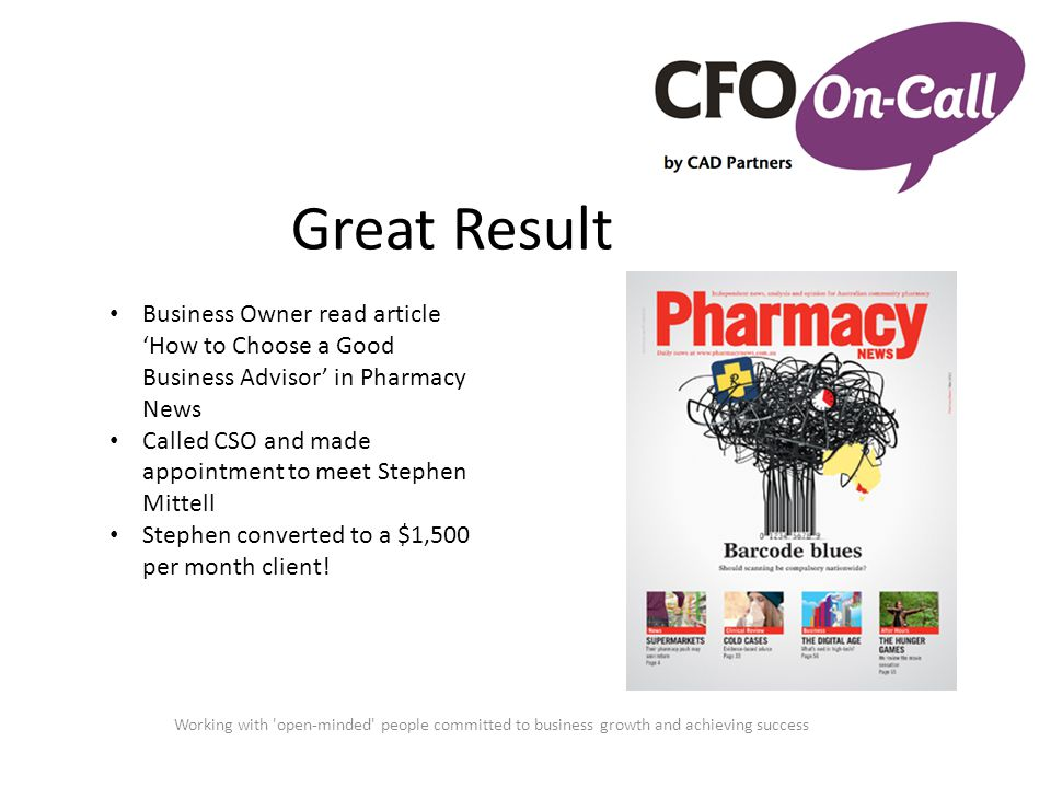 Great Result Working with open-minded people committed to business growth and achieving success Business Owner read article 'How to Choose a Good Business Advisor' in Pharmacy News Called CSO and made appointment to meet Stephen Mittell Stephen converted to a $1,500 per month client!