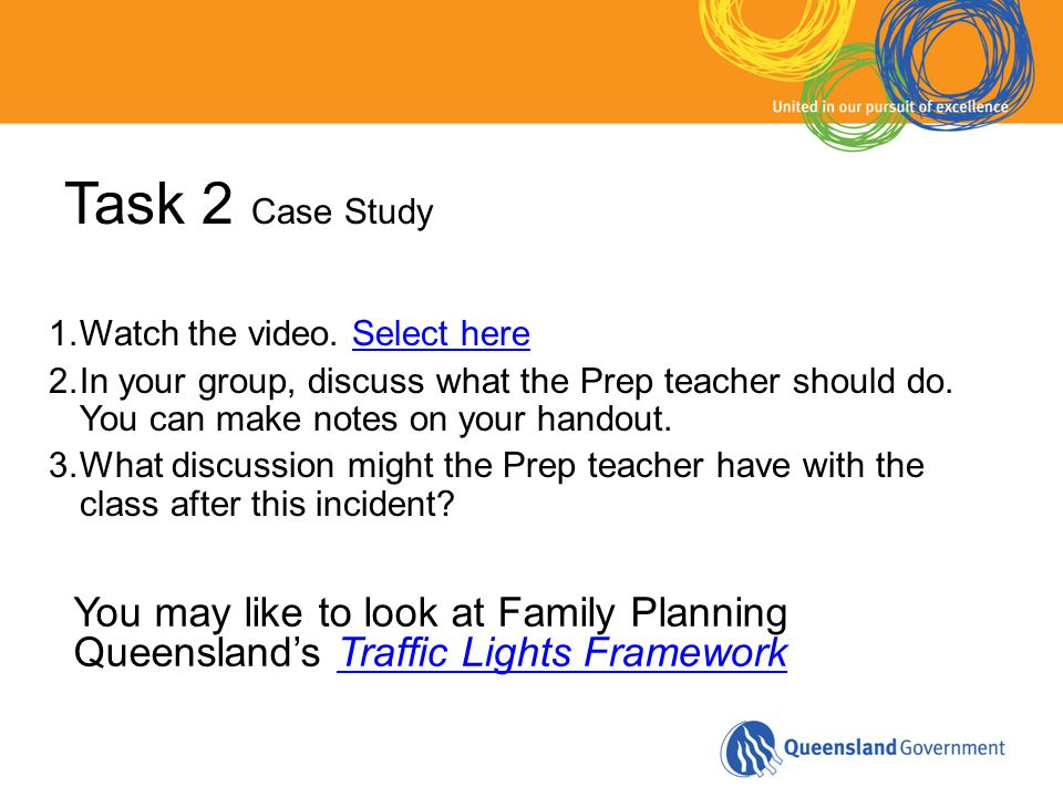 Task 2 Case Study 1.Watch the video. Select hereSelect here 2.In your group, discuss what the Prep teacher should do. You can make notes on your hando