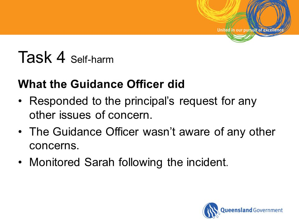 Task 4 Self-harm What the Guidance Officer did Responded to the principal's request for any other issues of concern.