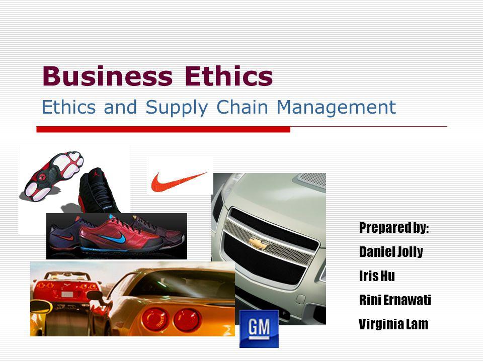 Business Ethics Ethics and Supply Chain Management Prepared by: Daniel Jolly Iris Hu Rini Ernawati Virginia Lam