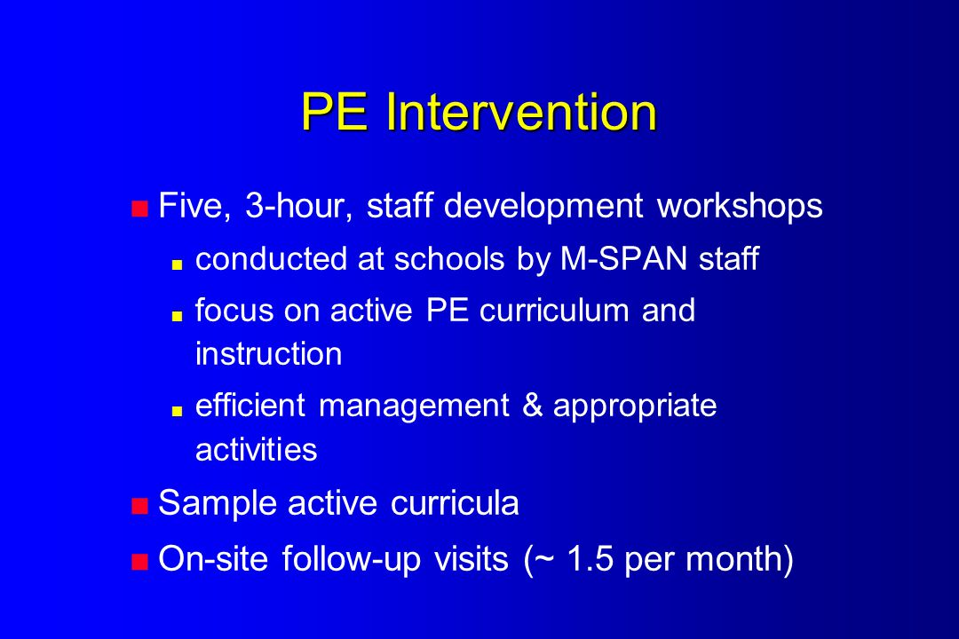 PE Intervention  Five, 3-hour, staff development workshops  conducted at schools by M-SPAN staff  focus on active PE curriculum and instruction  efficient management & appropriate activities  Sample active curricula  On-site follow-up visits (~ 1.5 per month)