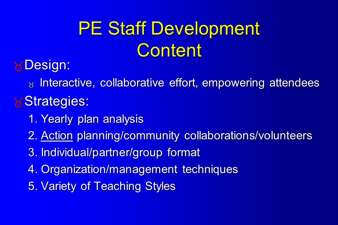 PE Staff Development Content  Design:  Interactive, collaborative effort, empowering attendees  Strategies: 1.