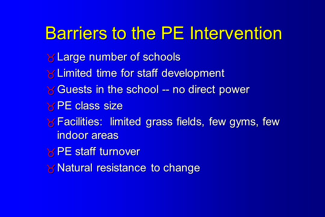 Barriers to the PE Intervention  Large number of schools  Limited time for staff development  Guests in the school -- no direct power  PE class size  Facilities: limited grass fields, few gyms, few indoor areas  PE staff turnover  Natural resistance to change