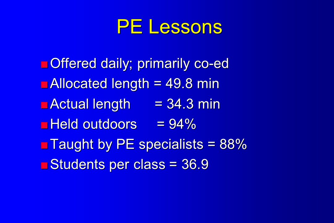 PE Lessons  Offered daily; primarily co-ed  Allocated length = 49.8 min  Actual length = 34.3 min  Held outdoors = 94%  Taught by PE specialists = 88%  Students per class = 36.9