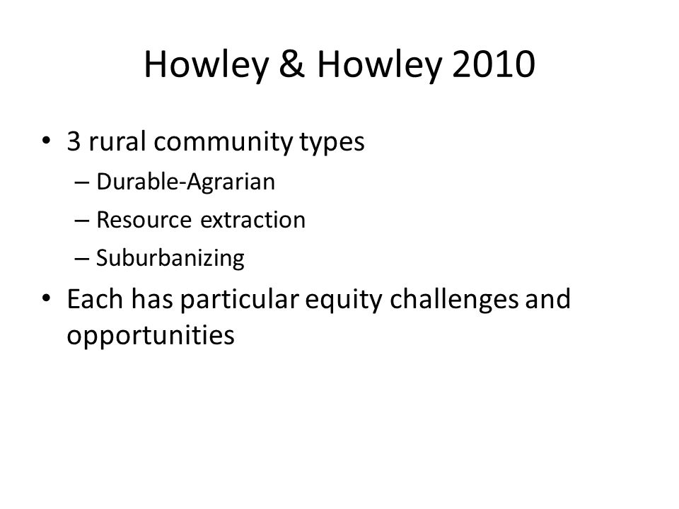 Howley & Howley 2010 3 rural community types – Durable-Agrarian – Resource extraction – Suburbanizing Each has particular equity challenges and opportunities