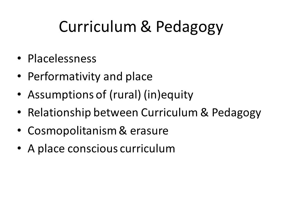 Curriculum & Pedagogy Placelessness Performativity and place Assumptions of (rural) (in)equity Relationship between Curriculum & Pedagogy Cosmopolitan