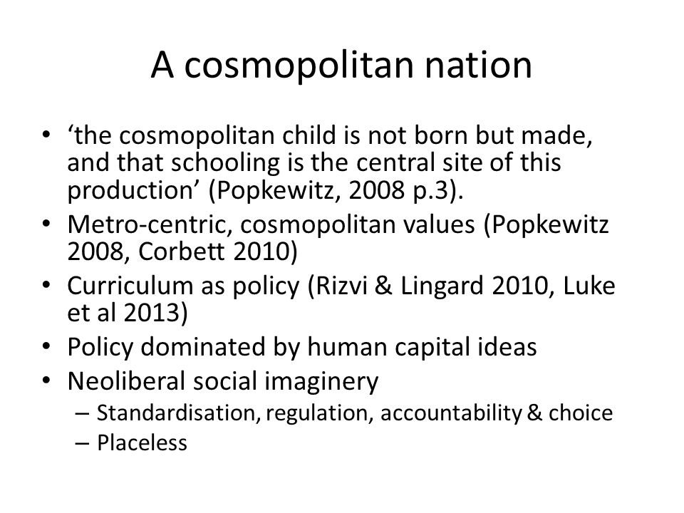 A cosmopolitan nation 'the cosmopolitan child is not born but made, and that schooling is the central site of this production' (Popkewitz, 2008 p.3).