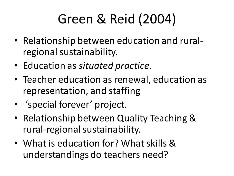 Green & Reid (2004) Relationship between education and rural- regional sustainability. Education as situated practice. Teacher education as renewal, e