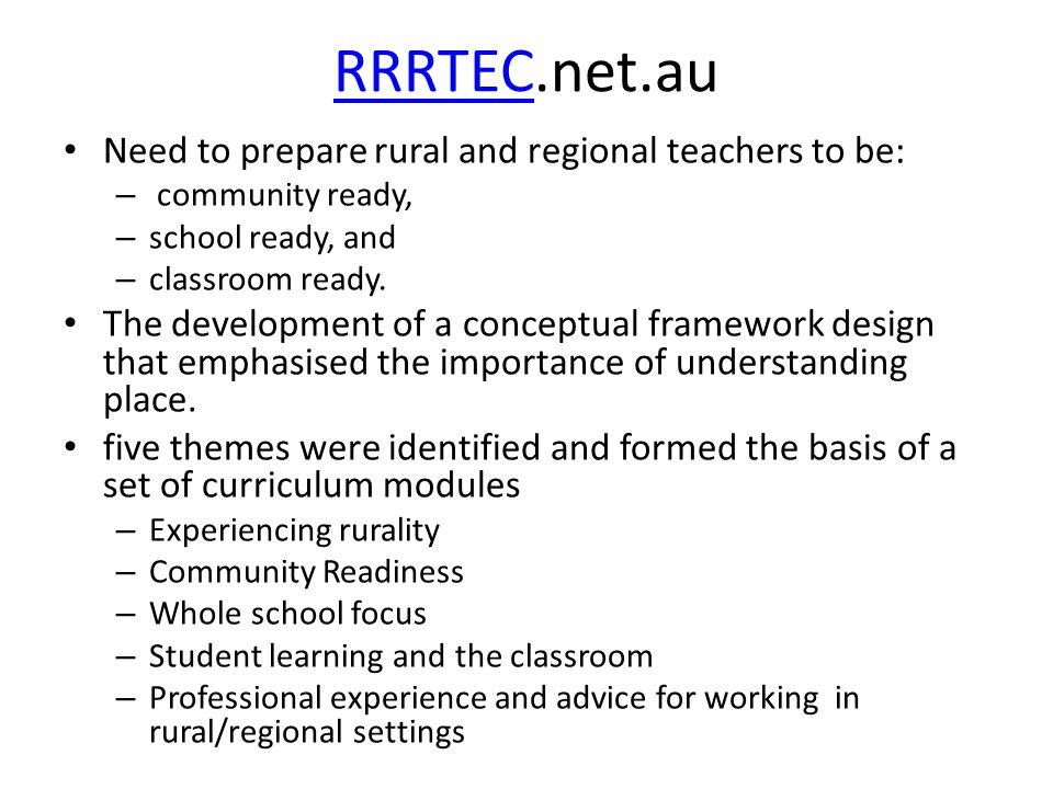 RRRTECRRRTEC.net.au Need to prepare rural and regional teachers to be: – community ready, – school ready, and – classroom ready.