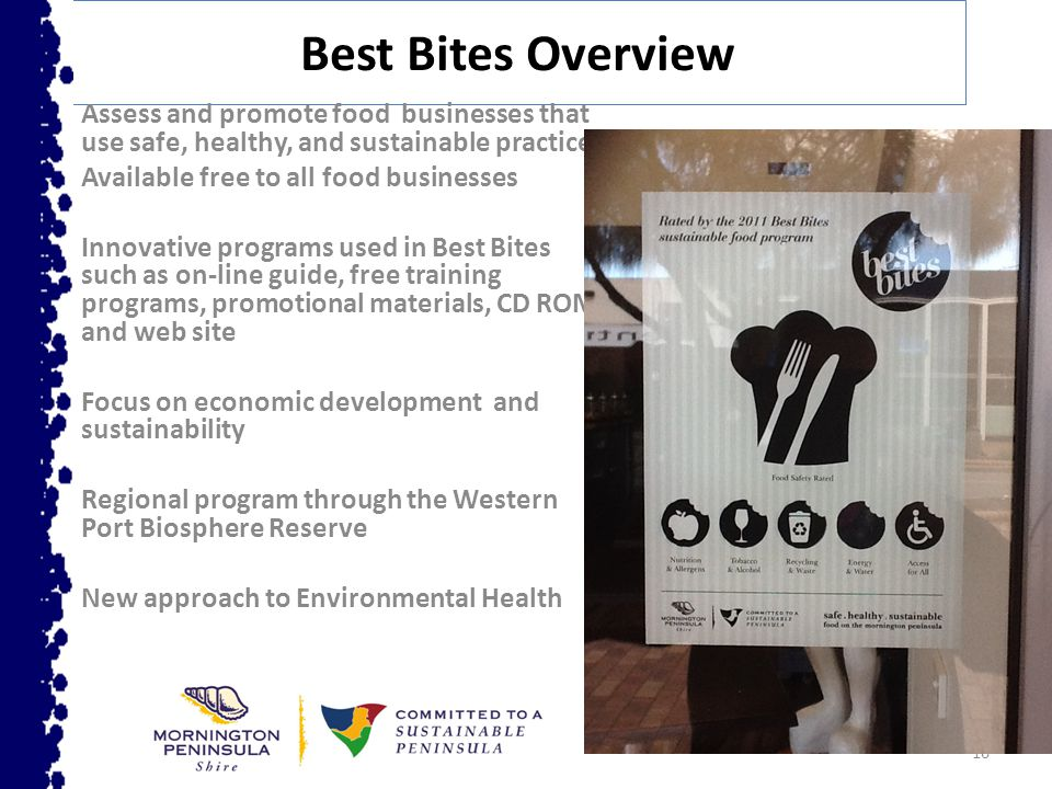 16 Best Bites Overview Assess and promote food businesses that use safe, healthy, and sustainable practices Available free to all food businesses Innovative programs used in Best Bites such as on-line guide, free training programs, promotional materials, CD ROM and web site Focus on economic development and sustainability Regional program through the Western Port Biosphere Reserve New approach to Environmental Health