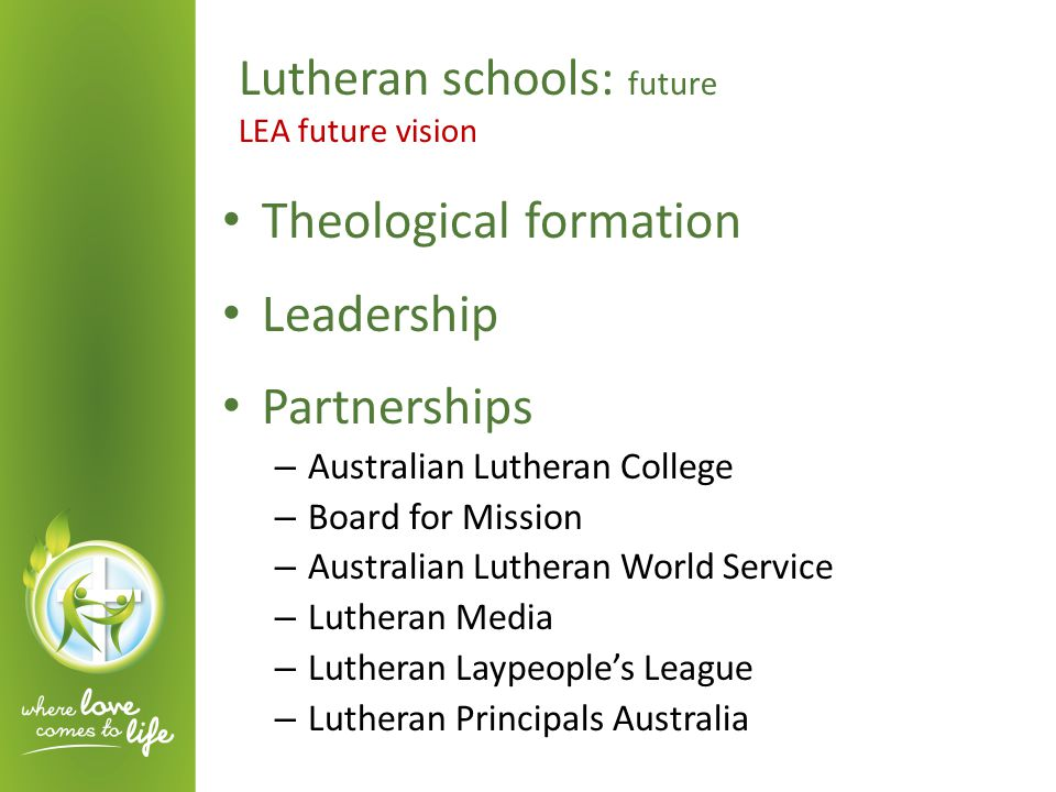 Theological formation Leadership Partnerships – Australian Lutheran College – Board for Mission – Australian Lutheran World Service – Lutheran Media – Lutheran Laypeople's League – Lutheran Principals Australia Lutheran schools: future LEA future vision