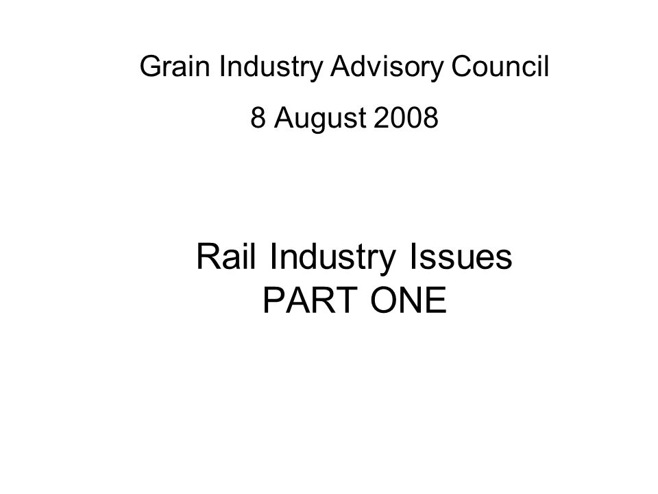 Rail Industry Issues PART ONE Grain Industry Advisory Council 8 August 2008