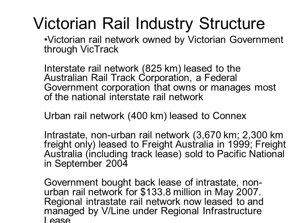 Victorian Rail Industry Structure Victorian rail network owned by Victorian Government through VicTrack Interstate rail network (825 km) leased to the Australian Rail Track Corporation, a Federal Government corporation that owns or manages most of the national interstate rail network Urban rail network (400 km) leased to Connex Intrastate, non-urban rail network (3,670 km; 2,300 km freight only) leased to Freight Australia in 1999; Freight Australia (including track lease) sold to Pacific National in September 2004 Government bought back lease of intrastate, non- urban rail network for $133.8 million in May 2007.