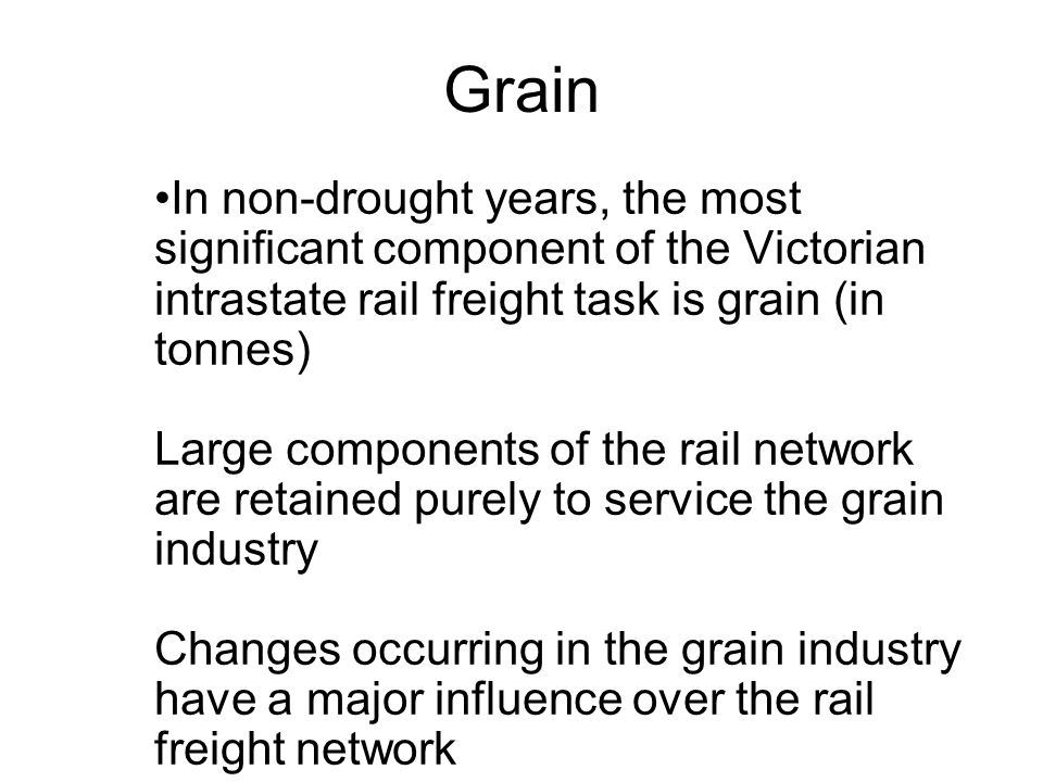 Grain In non-drought years, the most significant component of the Victorian intrastate rail freight task is grain (in tonnes) Large components of the