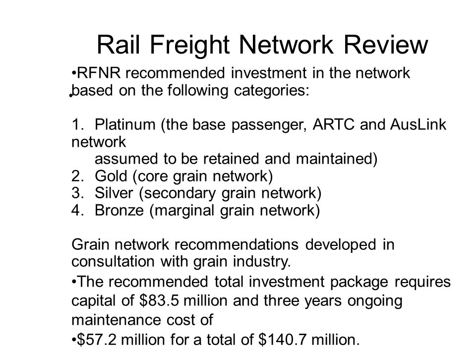 Rail Freight Network Review RFNR recommended investment in the network based on the following categories: 1.Platinum (the base passenger, ARTC and AusLink network assumed to be retained and maintained) 2.Gold (core grain network) 3.Silver (secondary grain network) 4.Bronze (marginal grain network) Grain network recommendations developed in consultation with grain industry.