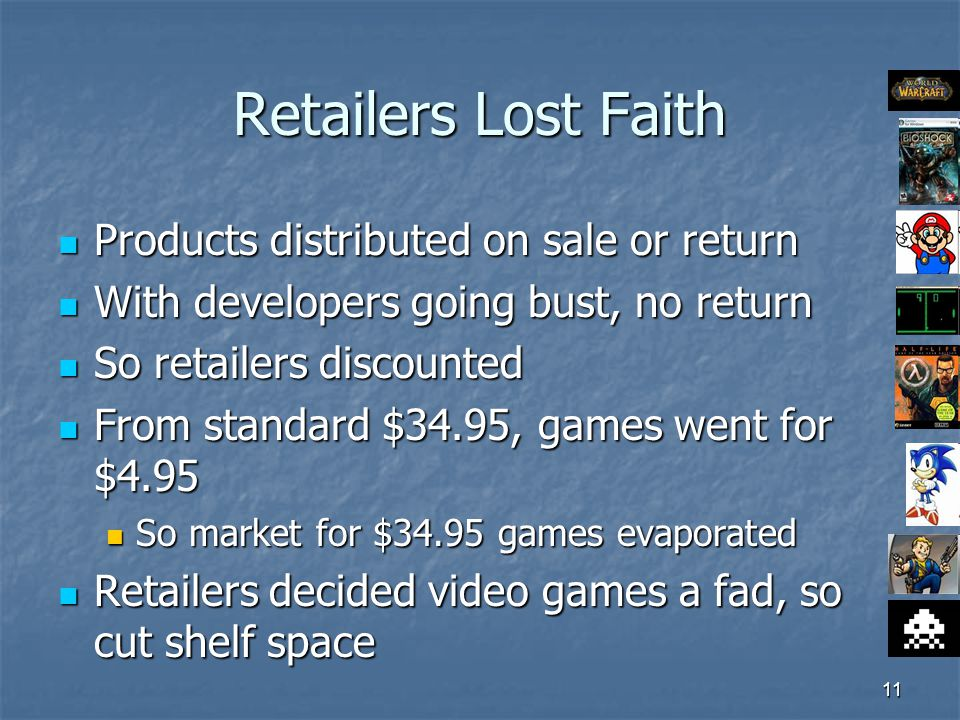 11 Retailers Lost Faith Products distributed on sale or return Products distributed on sale or return With developers going bust, no return With developers going bust, no return So retailers discounted So retailers discounted From standard $34.95, games went for $4.95 From standard $34.95, games went for $4.95 So market for $34.95 games evaporated So market for $34.95 games evaporated Retailers decided video games a fad, so cut shelf space Retailers decided video games a fad, so cut shelf space
