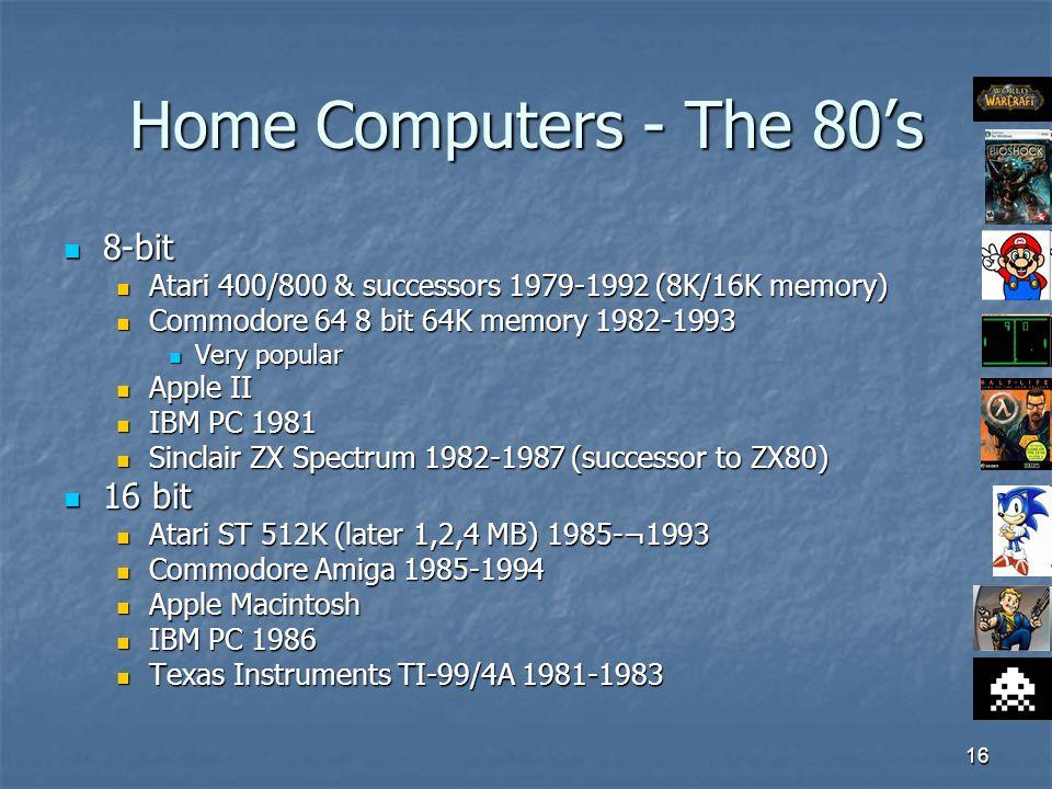 16 Home Computers - The 80's 8-bit 8-bit Atari 400/800 & successors 1979-1992 (8K/16K memory) Atari 400/800 & successors 1979-1992 (8K/16K memory) Commodore 64 8 bit 64K memory 1982-1993 Commodore 64 8 bit 64K memory 1982-1993 Very popular Very popular Apple II Apple II IBM PC 1981 IBM PC 1981 Sinclair ZX Spectrum 1982-1987 (successor to ZX80) Sinclair ZX Spectrum 1982-1987 (successor to ZX80) 16 bit 16 bit Atari ST 512K (later 1,2,4 MB) 1985-¬1993 Atari ST 512K (later 1,2,4 MB) 1985-¬1993 Commodore Amiga 1985-1994 Commodore Amiga 1985-1994 Apple Macintosh Apple Macintosh IBM PC 1986 IBM PC 1986 Texas Instruments TI-99/4A 1981-1983 Texas Instruments TI-99/4A 1981-1983