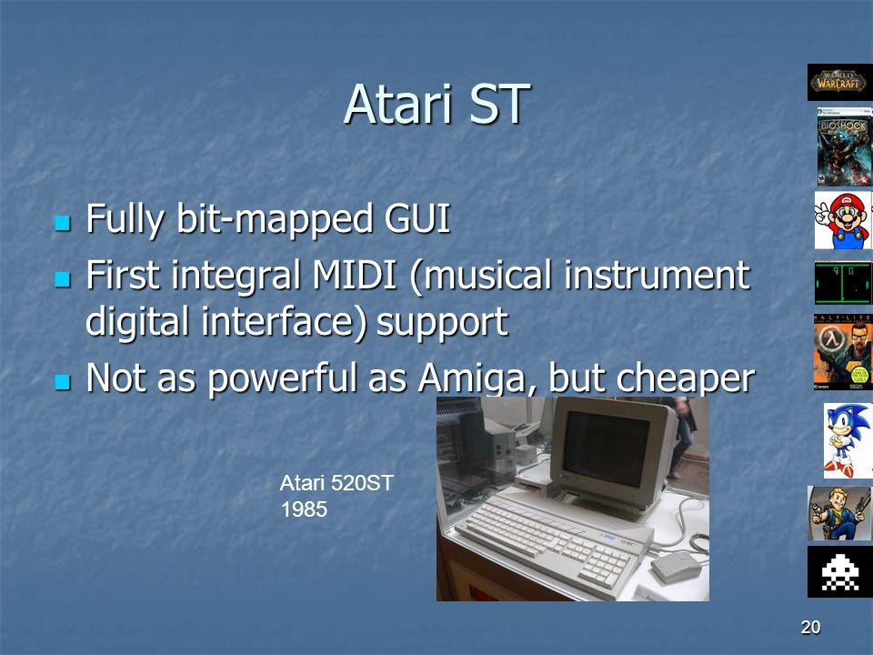 20 Atari ST Fully bit-mapped GUI Fully bit-mapped GUI First integral MIDI (musical instrument digital interface) support First integral MIDI (musical instrument digital interface) support Not as powerful as Amiga, but cheaper Not as powerful as Amiga, but cheaper Atari 520ST 1985