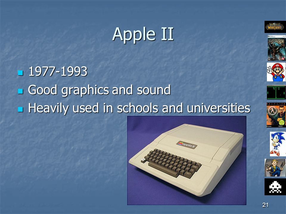 21 Apple II 1977-1993 1977-1993 Good graphics and sound Good graphics and sound Heavily used in schools and universities Heavily used in schools and universities