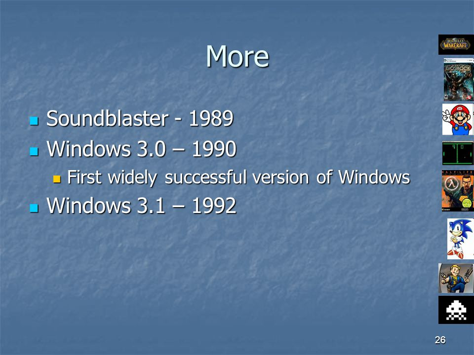 26 More Soundblaster - 1989 Soundblaster - 1989 Windows 3.0 – 1990 Windows 3.0 – 1990 First widely successful version of Windows First widely successful version of Windows Windows 3.1 – 1992 Windows 3.1 – 1992