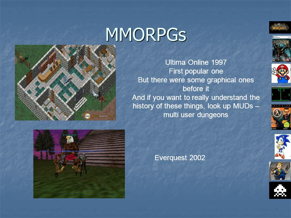 MMORPGs Ultima Online 1997 First popular one But there were some graphical ones before it And if you want to really understand the history of these things, look up MUDs – multi user dungeons Everquest 2002