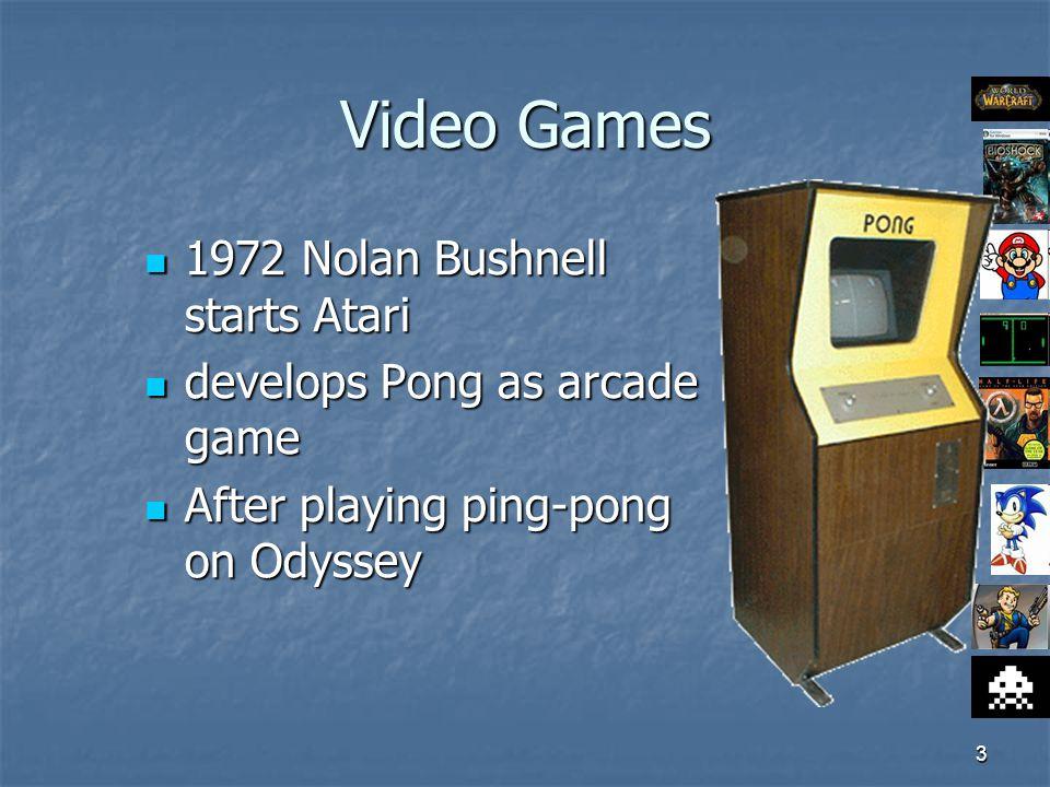 3 Video Games 1972 Nolan Bushnell starts Atari 1972 Nolan Bushnell starts Atari develops Pong as arcade game develops Pong as arcade game After playing ping-pong on Odyssey After playing ping-pong on Odyssey