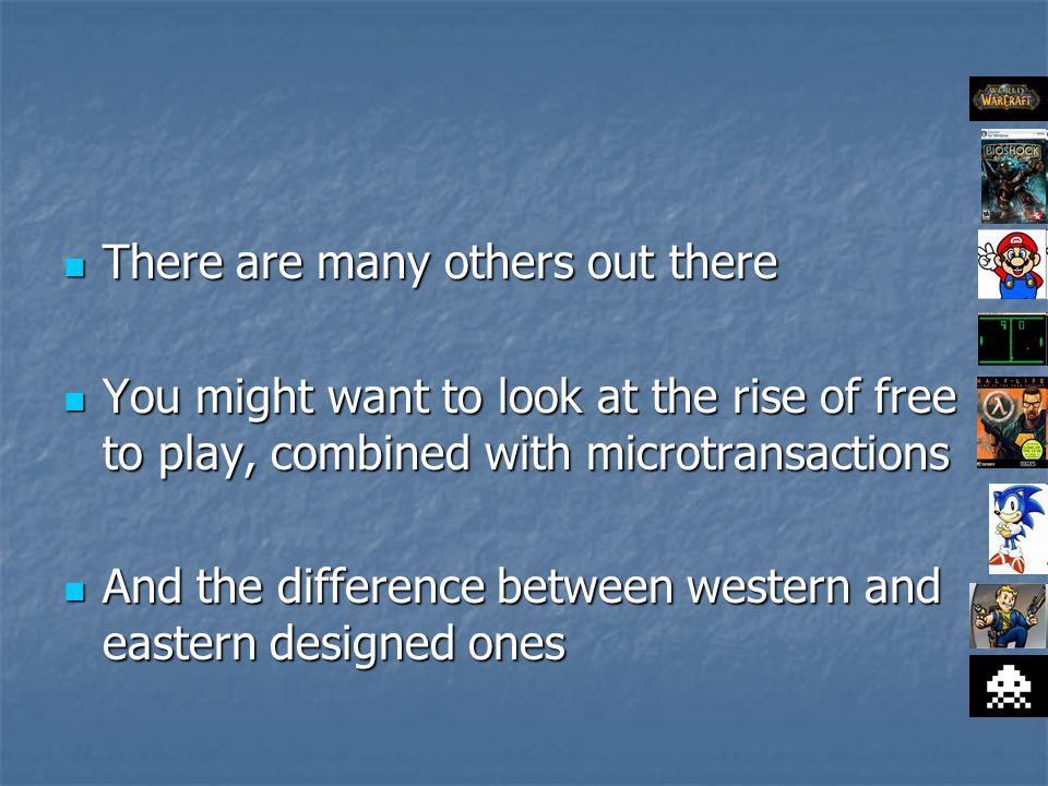 There are many others out there There are many others out there You might want to look at the rise of free to play, combined with microtransactions You might want to look at the rise of free to play, combined with microtransactions And the difference between western and eastern designed ones And the difference between western and eastern designed ones