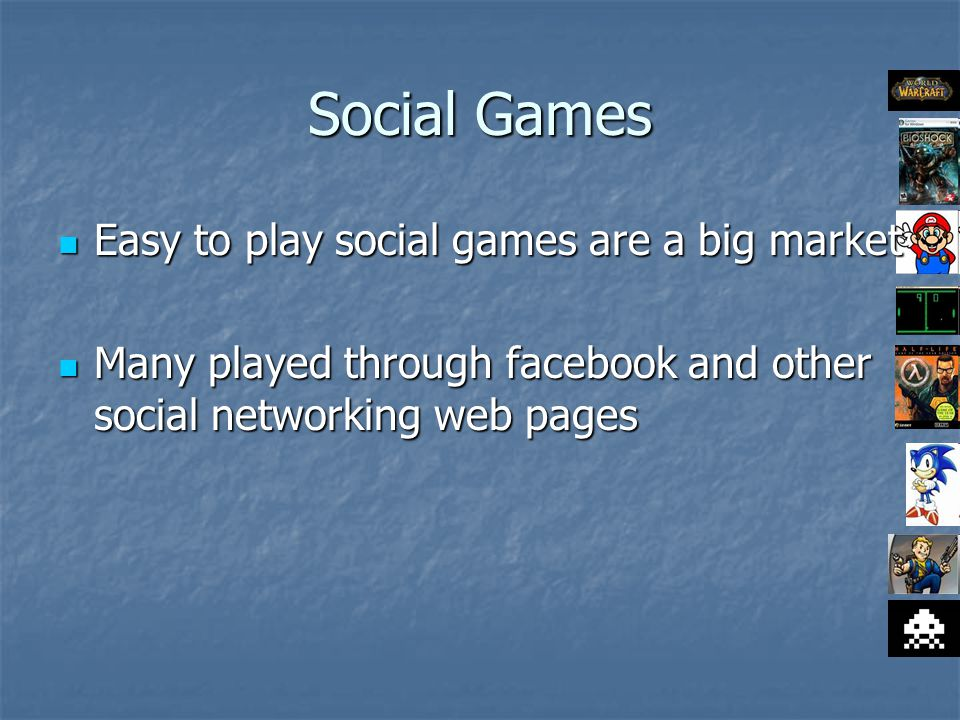 Social Games Easy to play social games are a big market Easy to play social games are a big market Many played through facebook and other social networking web pages Many played through facebook and other social networking web pages