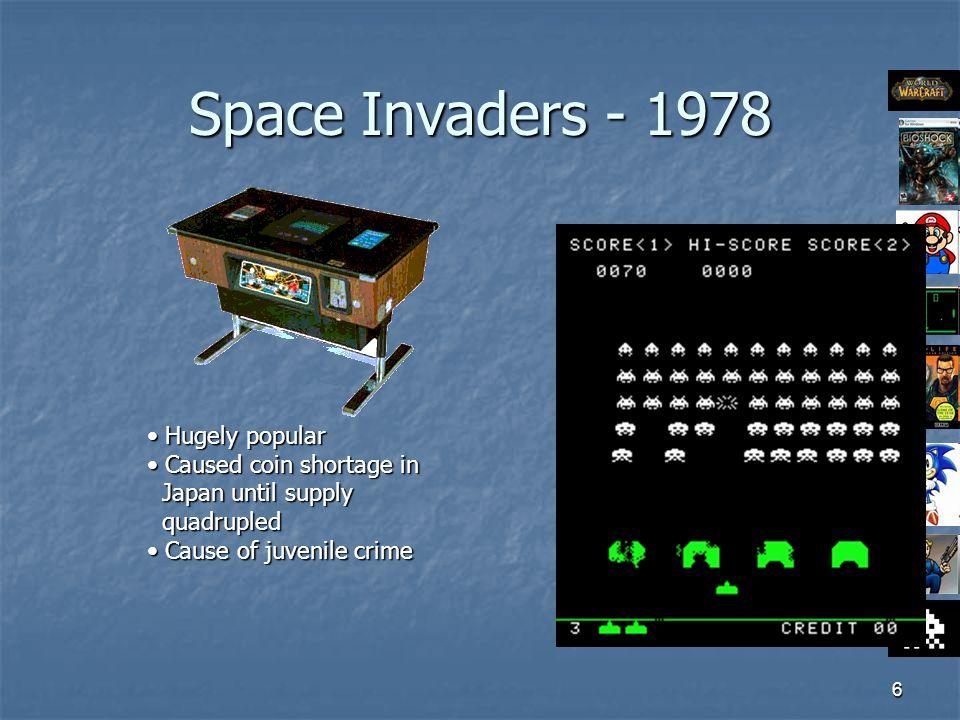6 Space Invaders - 1978 Hugely popular Hugely popular Caused coin shortage in Caused coin shortage in Japan until supply Japan until supply quadrupled quadrupled Cause of juvenile crime Cause of juvenile crime