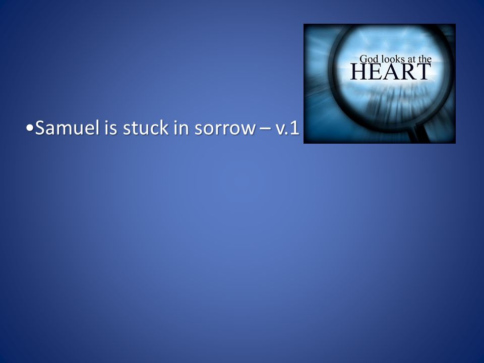Samuel is stuck in sorrow – v.1Samuel is stuck in sorrow – v.1