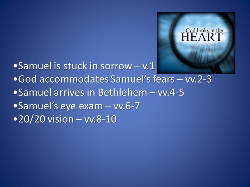 Samuel is stuck in sorrow – v.1Samuel is stuck in sorrow – v.1 God accommodates Samuel's fears – vv.2-3God accommodates Samuel's fears – vv.2-3 Samuel arrives in Bethlehem – vv.4-5Samuel arrives in Bethlehem – vv.4-5 Samuel's eye exam – vv.6-7Samuel's eye exam – vv.6-7 20/20 vision – vv.8-1020/20 vision – vv.8-10