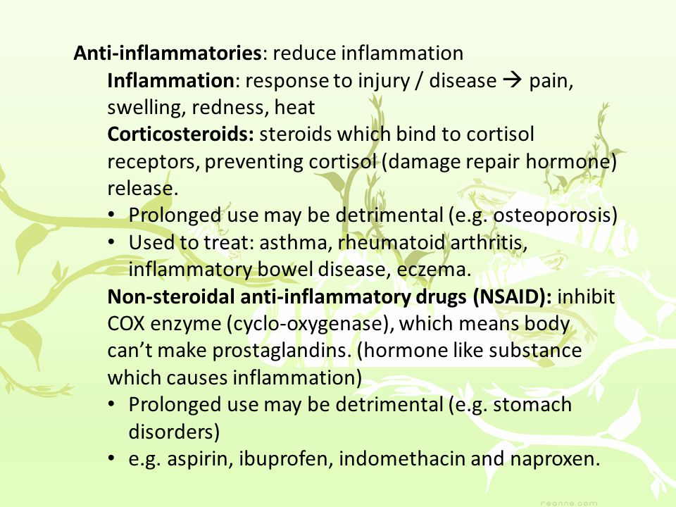 Anti-inflammatories: reduce inflammation Inflammation: response to injury / disease  pain, swelling, redness, heat Corticosteroids: steroids which bind to cortisol receptors, preventing cortisol (damage repair hormone) release.