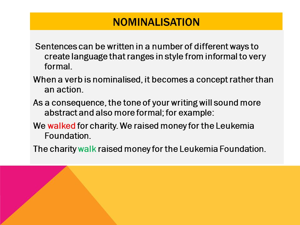 NOMINALISATION Sentences can be written in a number of different ways to create language that ranges in style from informal to very formal. When a ver